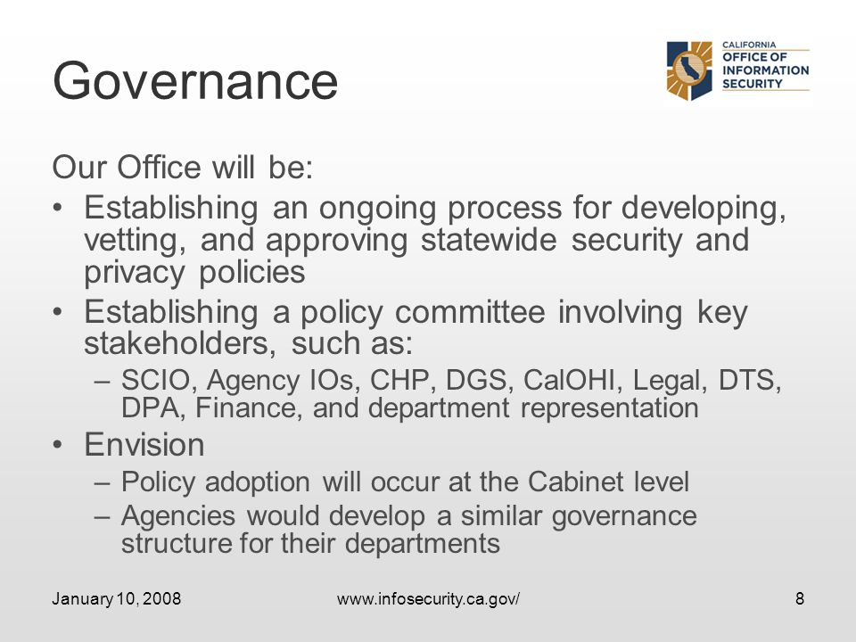 January 10, 2008www.infosecurity.ca.gov/8 Governance Our Office will be: Establishing an ongoing process for developing, vetting, and approving statewide security and privacy policies Establishing a policy committee involving key stakeholders, such as: –SCIO, Agency IOs, CHP, DGS, CalOHI, Legal, DTS, DPA, Finance, and department representation Envision –Policy adoption will occur at the Cabinet level –Agencies would develop a similar governance structure for their departments