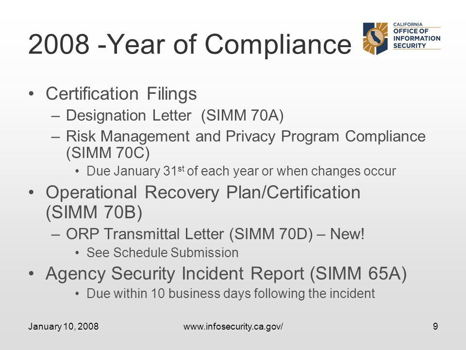 January 10, 2008www.infosecurity.ca.gov/9 2008 -Year of Compliance Certification Filings –Designation Letter (SIMM 70A) –Risk Management and Privacy Program Compliance (SIMM 70C) Due January 31 st of each year or when changes occur Operational Recovery Plan/Certification (SIMM 70B) –ORP Transmittal Letter (SIMM 70D) – New.