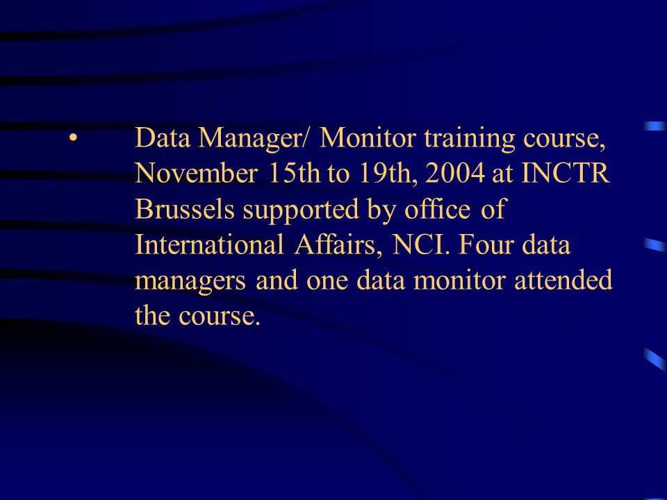 Data Manager/ Monitor training course, November 15th to 19th, 2004 at INCTR Brussels supported by office of International Affairs, NCI.