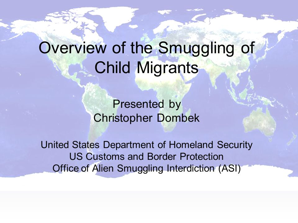 Overview of the Smuggling of Child Migrants Presented by Christopher Dombek United States Department of Homeland Security US Customs and Border Protection Office of Alien Smuggling Interdiction (ASI)