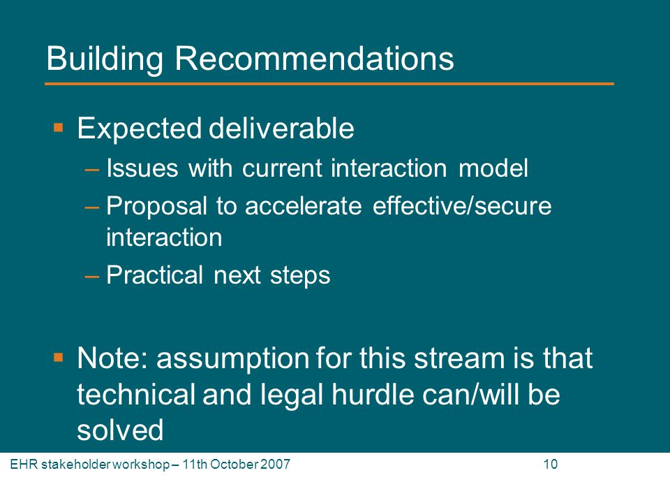 EHR stakeholder workshop – 11th October 2007 10 Building Recommendations Expected deliverable –Issues with current interaction model –Proposal to accelerate effective/secure interaction –Practical next steps Note: assumption for this stream is that technical and legal hurdle can/will be solved