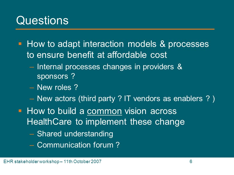 EHR stakeholder workshop – 11th October Questions How to adapt interaction models & processes to ensure benefit at affordable cost –Internal processes changes in providers & sponsors .