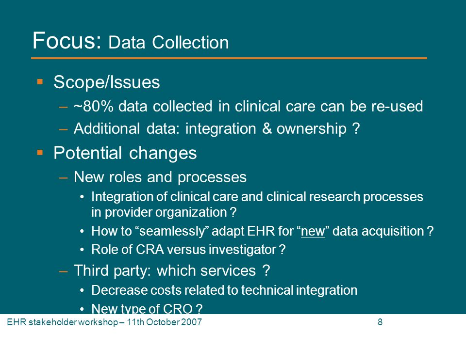 EHR stakeholder workshop – 11th October 2007 8 Focus: Data Collection Scope/Issues –~80% data collected in clinical care can be re-used –Additional data: integration & ownership .