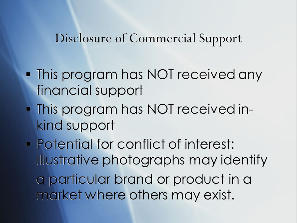 Disclosure of Commercial Support This program has NOT received any financial support This program has NOT received in- kind support Potential for conflict of interest: Illustrative photographs may identify a particular brand or product in a market where others may exist.