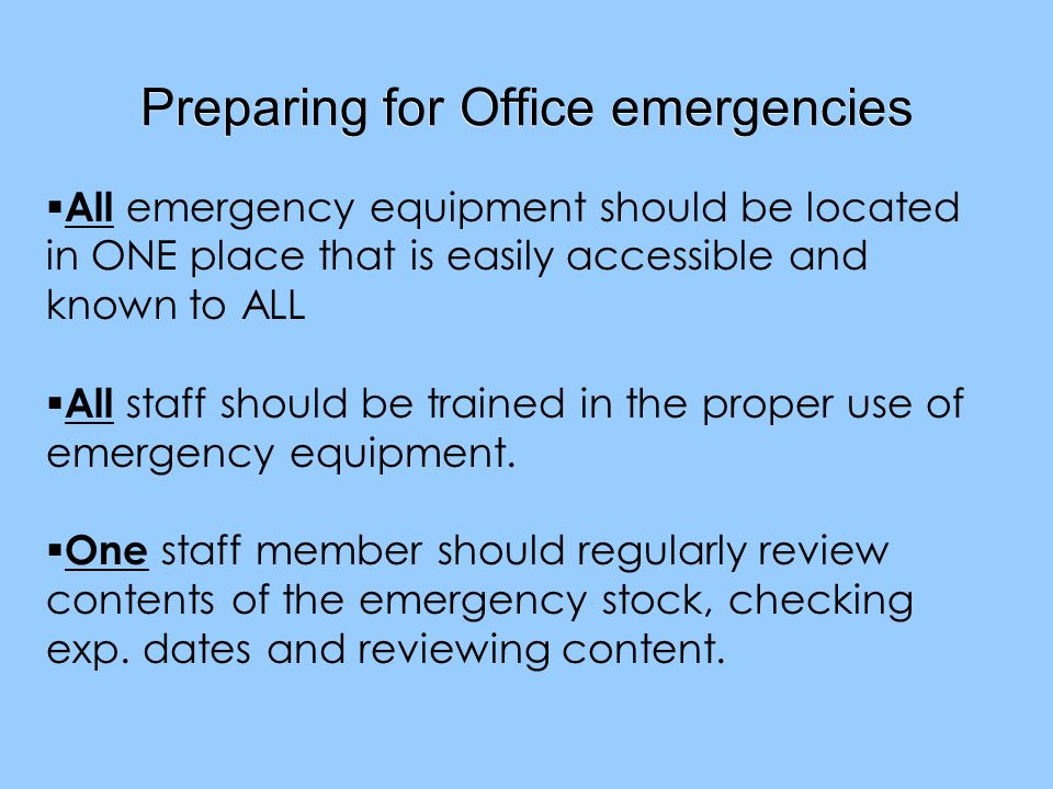 Preparing for Office emergencies All emergency equipment should be located in ONE place that is easily accessible and known to ALL All staff should be trained in the proper use of emergency equipment.