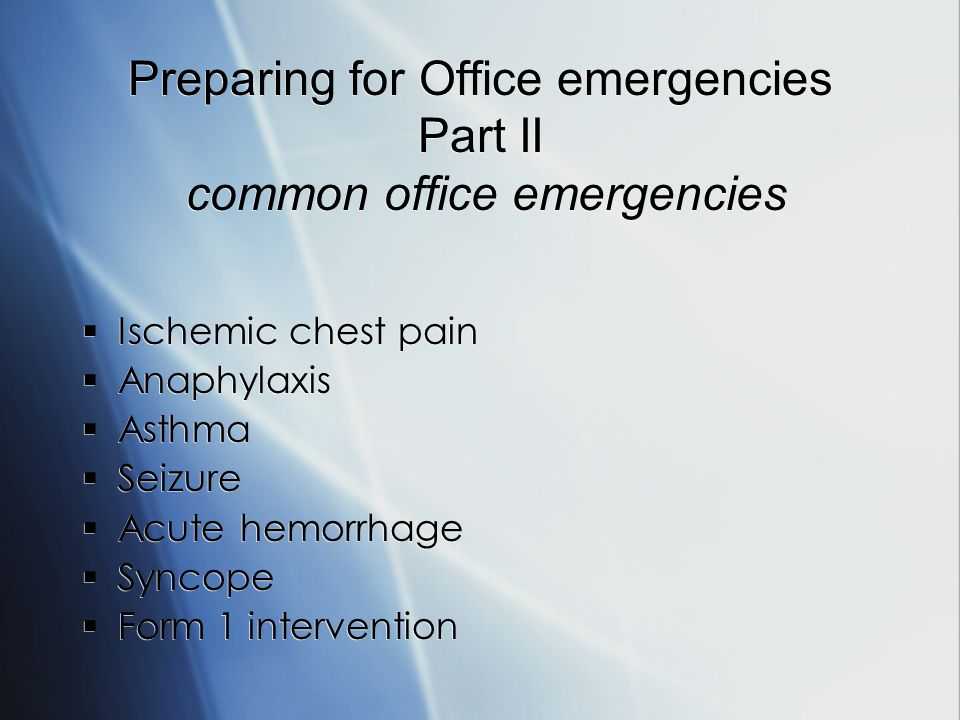 Preparing for Office emergencies Part II common office emergencies Ischemic chest pain Anaphylaxis Asthma Seizure Acute hemorrhage Syncope Form 1 intervention Ischemic chest pain Anaphylaxis Asthma Seizure Acute hemorrhage Syncope Form 1 intervention