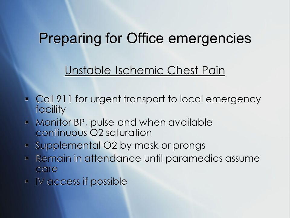 Preparing for Office emergencies Unstable Ischemic Chest Pain Call 911 for urgent transport to local emergency facility Monitor BP, pulse and when available continuous O2 saturation Supplemental O2 by mask or prongs Remain in attendance until paramedics assume care IV access if possible Unstable Ischemic Chest Pain Call 911 for urgent transport to local emergency facility Monitor BP, pulse and when available continuous O2 saturation Supplemental O2 by mask or prongs Remain in attendance until paramedics assume care IV access if possible