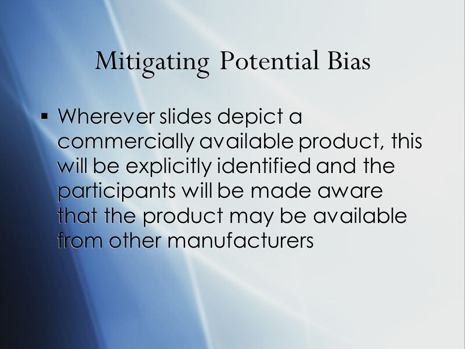 Mitigating Potential Bias Wherever slides depict a commercially available product, this will be explicitly identified and the participants will be made aware that the product may be available from other manufacturers