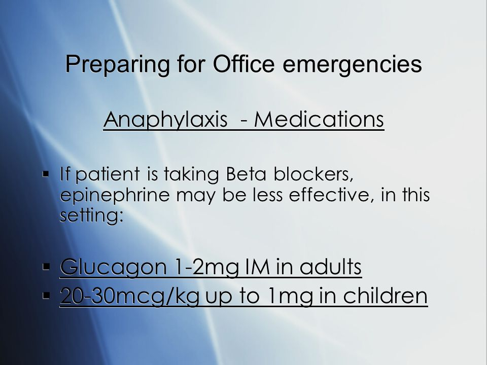 Preparing for Office emergencies Anaphylaxis - Medications If patient is taking Beta blockers, epinephrine may be less effective, in this setting: Glucagon 1-2mg IM in adults 20-30mcg/kg up to 1mg in children Anaphylaxis - Medications If patient is taking Beta blockers, epinephrine may be less effective, in this setting: Glucagon 1-2mg IM in adults 20-30mcg/kg up to 1mg in children