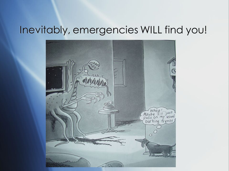 Inevitably, emergencies WILL find you!