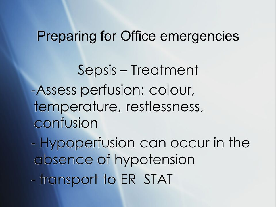 Preparing for Office emergencies Sepsis – Treatment -Assess perfusion: colour, temperature, restlessness, confusion - Hypoperfusion can occur in the absence of hypotension - transport to ER STAT Sepsis – Treatment -Assess perfusion: colour, temperature, restlessness, confusion - Hypoperfusion can occur in the absence of hypotension - transport to ER STAT