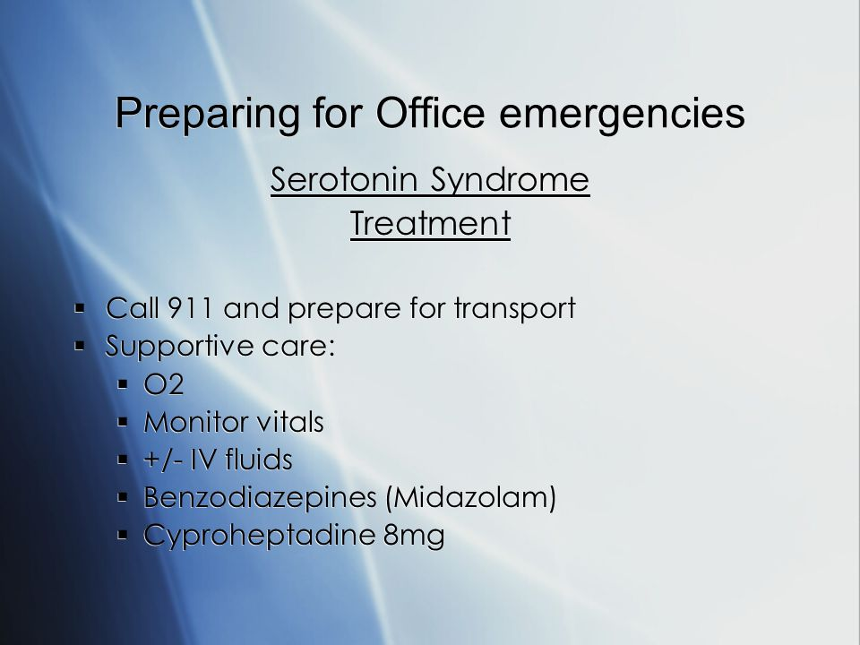 Preparing for Office emergencies Serotonin Syndrome Treatment Call 911 and prepare for transport Supportive care: O2 Monitor vitals +/- IV fluids Benzodiazepines (Midazolam) Cyproheptadine 8mg Serotonin Syndrome Treatment Call 911 and prepare for transport Supportive care: O2 Monitor vitals +/- IV fluids Benzodiazepines (Midazolam) Cyproheptadine 8mg