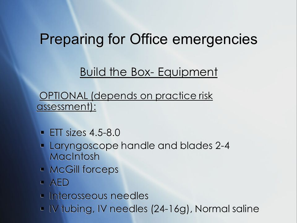 Preparing for Office emergencies Build the Box- Equipment OPTIONAL (depends on practice risk assessment): ETT sizes 4.5-8.0 Laryngoscope handle and blades 2-4 MacIntosh McGill forceps AED Interosseous needles IV tubing, IV needles (24-16g), Normal saline Build the Box- Equipment OPTIONAL (depends on practice risk assessment): ETT sizes 4.5-8.0 Laryngoscope handle and blades 2-4 MacIntosh McGill forceps AED Interosseous needles IV tubing, IV needles (24-16g), Normal saline