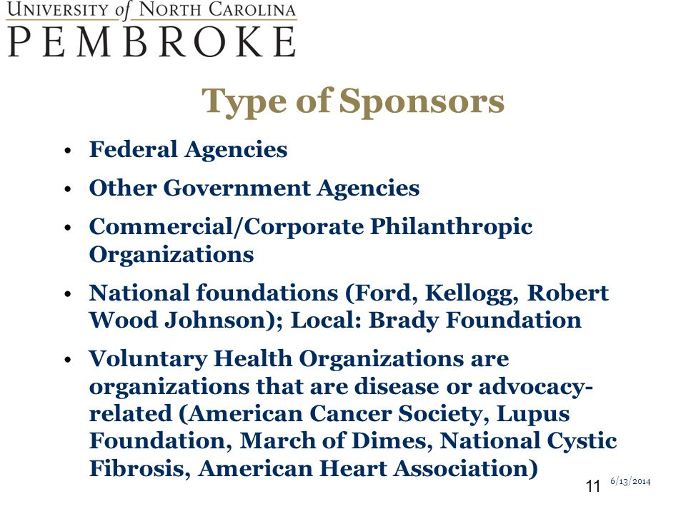 Type of Sponsors Federal Agencies Other Government Agencies Commercial/Corporate Philanthropic Organizations National foundations (Ford, Kellogg, Robert Wood Johnson); Local: Brady Foundation Voluntary Health Organizations are organizations that are disease or advocacy- related (American Cancer Society, Lupus Foundation, March of Dimes, National Cystic Fibrosis, American Heart Association) 6/13/2014 11