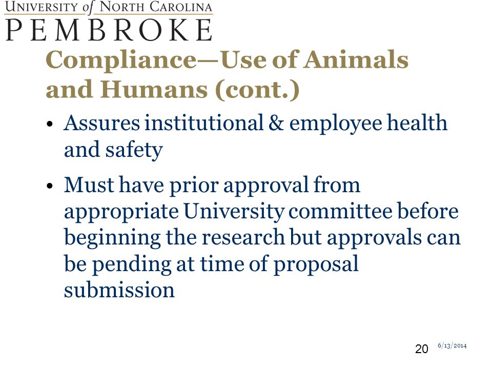 ComplianceUse of Animals and Humans (cont.) Assures institutional & employee health and safety Must have prior approval from appropriate University committee before beginning the research but approvals can be pending at time of proposal submission 6/13/2014 20