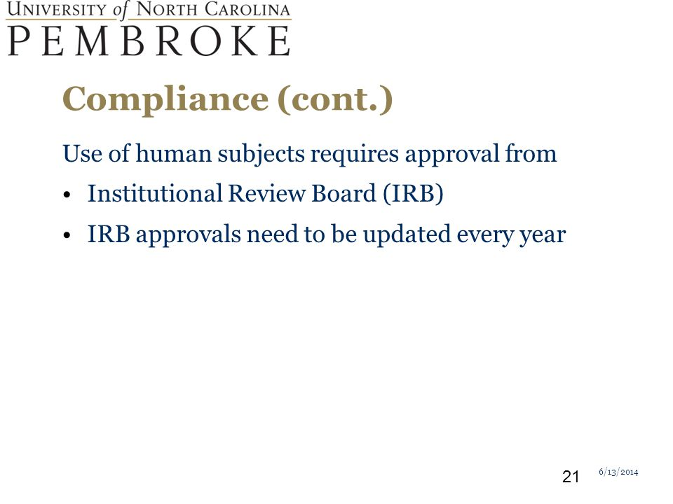 Compliance (cont.) Use of human subjects requires approval from Institutional Review Board (IRB) IRB approvals need to be updated every year 6/13/2014 21