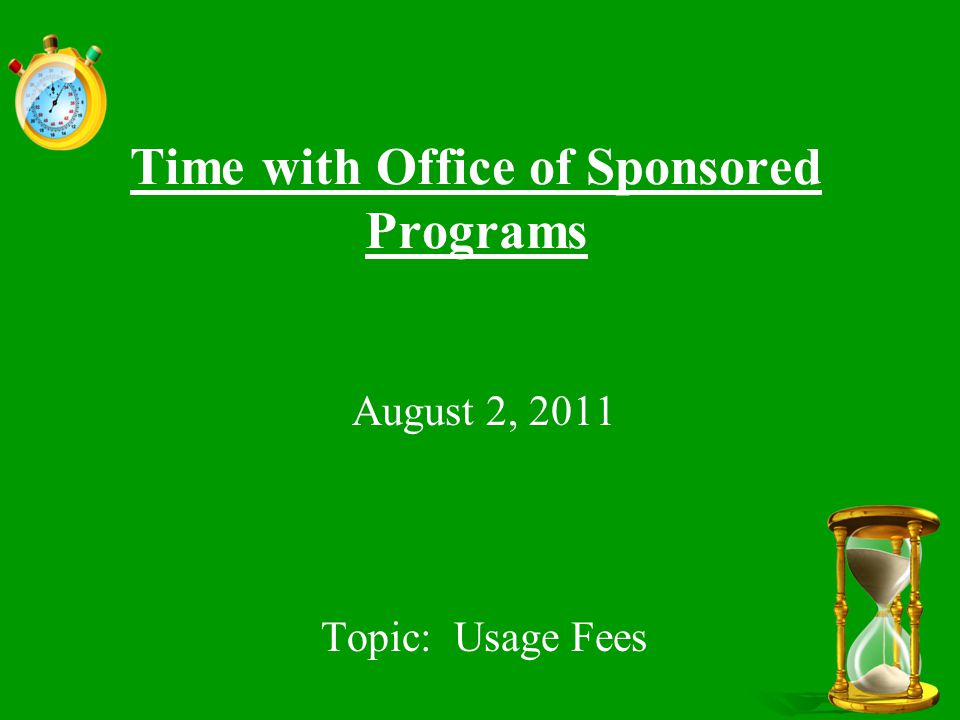 Time with Office of Sponsored Programs August 2, 2011 Topic: Usage Fees