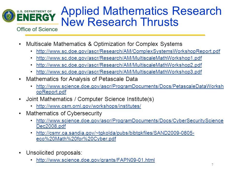 7 Applied Mathematics Research New Research Thrusts Multiscale Mathematics & Optimization for Complex Systems http://www.sc.doe.gov/ascr/Research/AM/ComplexSystemsWorkshopReport.pdf http://www.sc.doe.gov/ascr/Research/AM/MultiscaleMathWorkshop1.pdf http://www.sc.doe.gov/ascr/Research/AM/MultiscaleMathWorkshop2.pdf http://www.sc.doe.gov/ascr/Research/AM/MultiscaleMathWorkshop3.pdf Mathematics for Analysis of Petascale Data http://www.science.doe.gov/ascr/ProgramDocuments/Docs/PetascaleDataWorksh opReport.pdfhttp://www.science.doe.gov/ascr/ProgramDocuments/Docs/PetascaleDataWorksh opReport.pdf Joint Mathematics / Computer Science Institute(s) http://www.csm.ornl.gov/workshops/institutes/ Mathematics of Cybersecurity http://www.science.doe.gov/ascr/ProgramDocuments/Docs/CyberSecurityScience Dec2008.pdfhttp://www.science.doe.gov/ascr/ProgramDocuments/Docs/CyberSecurityScience Dec2008.pdf http://csmr.ca.sandia.gov/~tgkolda/pubs/bibtgkfiles/SAND2009-0805- eco%20Math%20for%20Cyber.pdfhttp://csmr.ca.sandia.gov/~tgkolda/pubs/bibtgkfiles/SAND2009-0805- eco%20Math%20for%20Cyber.pdf Unsolicited proposals: http://www.science.doe.gov/grants/FAPN09-01.html