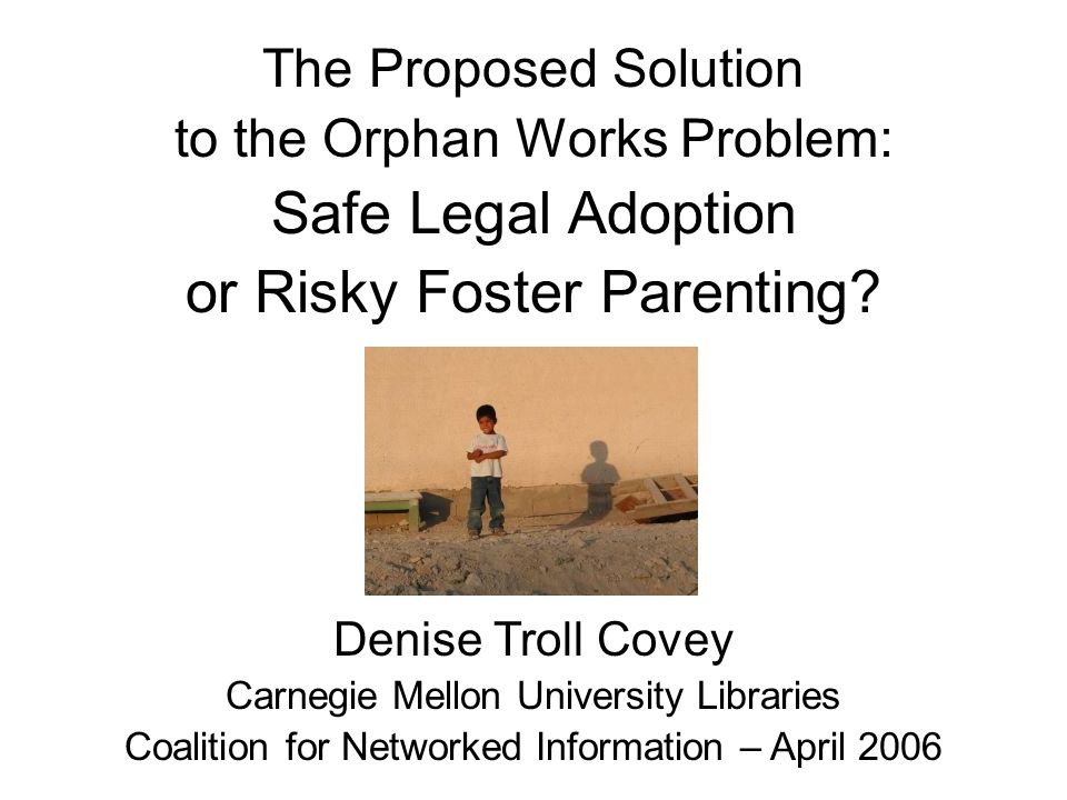 The Proposed Solution to the Orphan Works Problem: Safe Legal Adoption or Risky Foster Parenting.