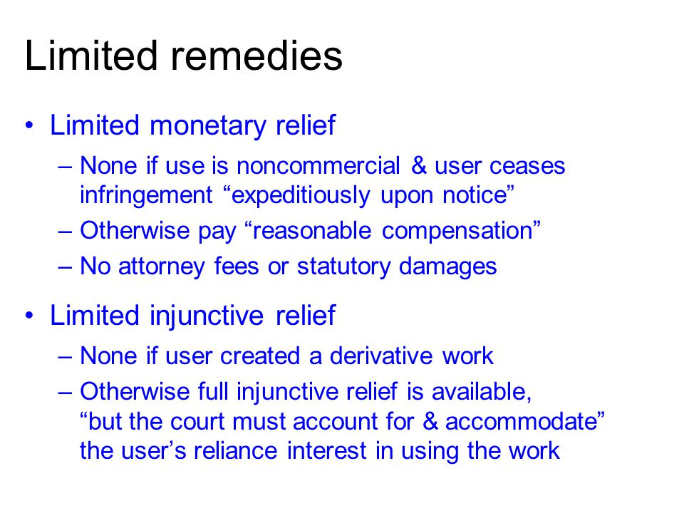 Limited remedies Limited monetary relief –None if use is noncommercial & user ceases infringement expeditiously upon notice –Otherwise pay reasonable compensation –No attorney fees or statutory damages Limited injunctive relief –None if user created a derivative work –Otherwise full injunctive relief is available, but the court must account for & accommodate the users reliance interest in using the work