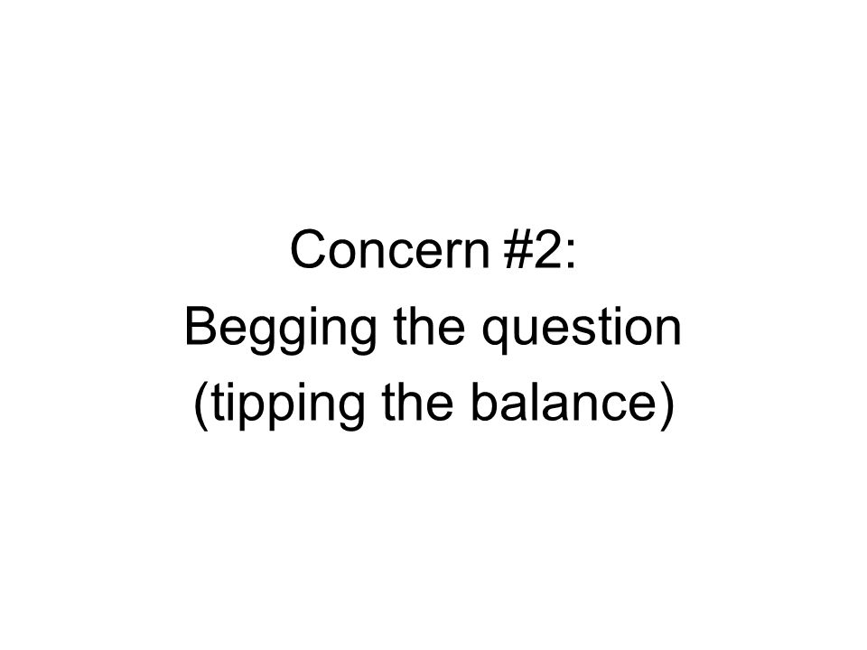 Concern #2: Begging the question (tipping the balance)