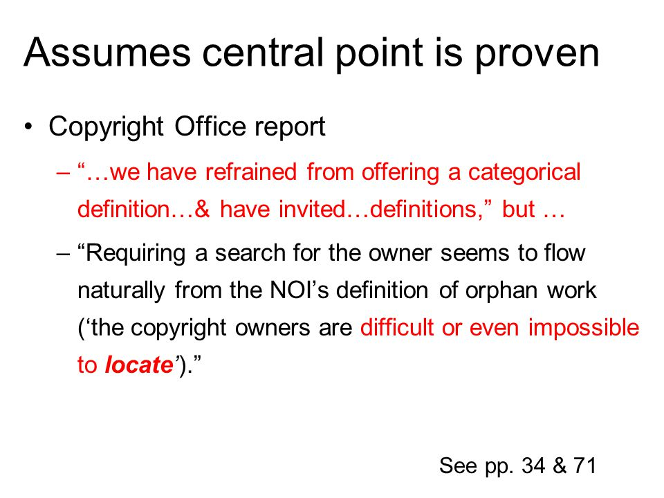 Assumes central point is proven Copyright Office report –…we have refrained from offering a categorical definition…& have invited…definitions, but … –Requiring a search for the owner seems to flow naturally from the NOIs definition of orphan work (the copyright owners are difficult or even impossible to locate).