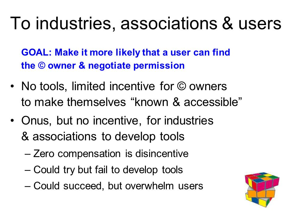 To industries, associations & users GOAL: Make it more likely that a user can find the © owner & negotiate permission No tools, limited incentive for © owners to make themselves known & accessible Onus, but no incentive, for industries & associations to develop tools –Zero compensation is disincentive –Could try but fail to develop tools –Could succeed, but overwhelm users
