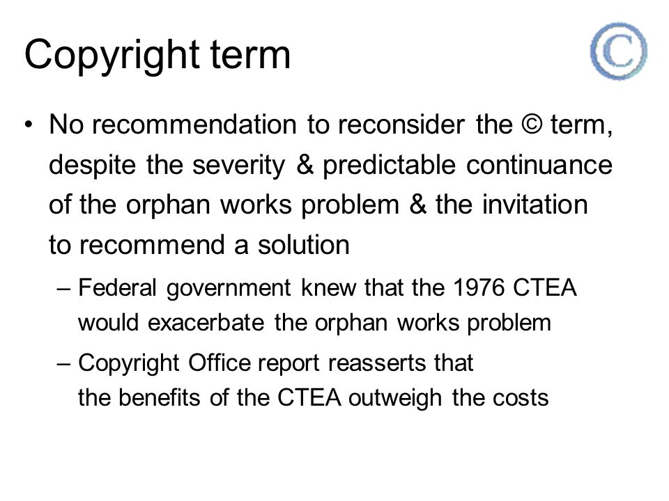Copyright term No recommendation to reconsider the © term, despite the severity & predictable continuance of the orphan works problem & the invitation to recommend a solution –Federal government knew that the 1976 CTEA would exacerbate the orphan works problem –Copyright Office report reasserts that the benefits of the CTEA outweigh the costs