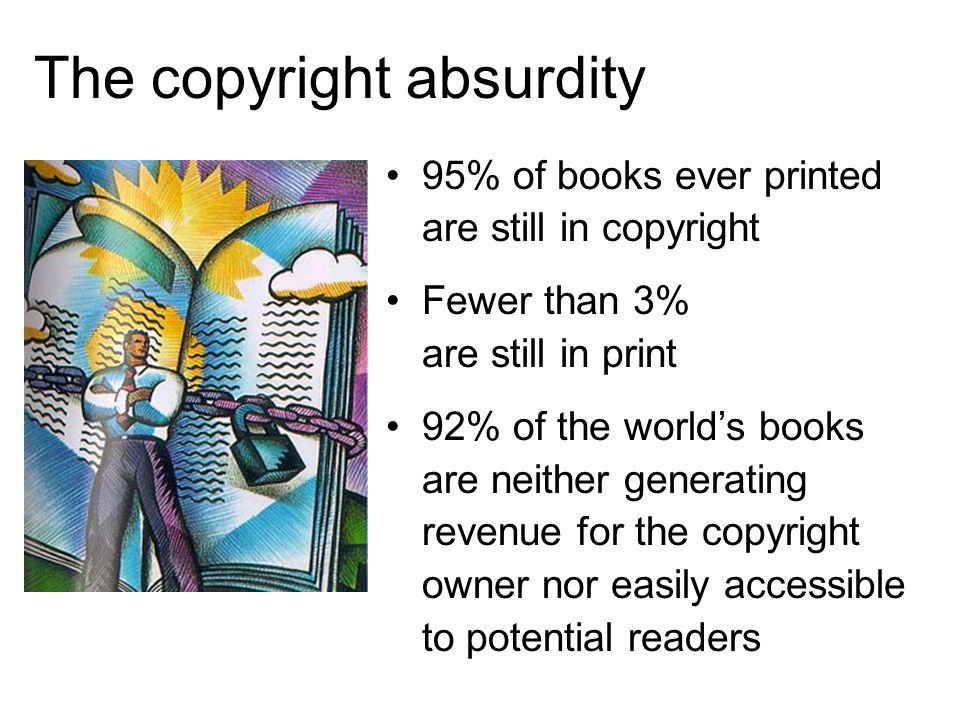 The copyright absurdity 95% of books ever printed are still in copyright Fewer than 3% are still in print 92% of the worlds books are neither generating revenue for the copyright owner nor easily accessible to potential readers