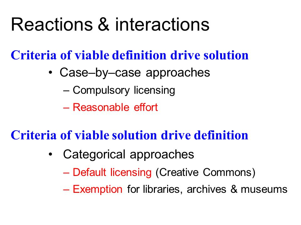 Criteria of viable solution drive definition Categorical approaches –Default licensing (Creative Commons) –Exemption for libraries, archives & museums Reactions & interactions Criteria of viable definition drive solution Case–by–case approaches –Compulsory licensing –Reasonable effort