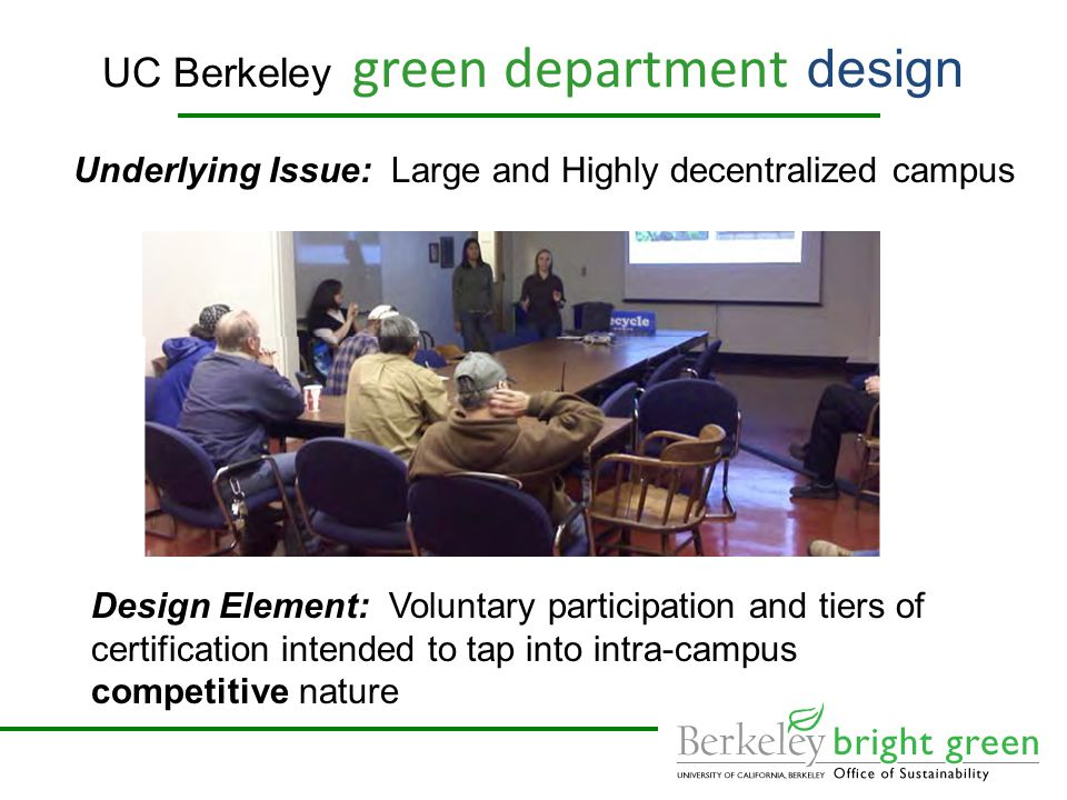 UC Berkeley green department design Underlying Issue: Large and Highly decentralized campus Design Element: Voluntary participation and tiers of certification intended to tap into intra-campus competitive nature