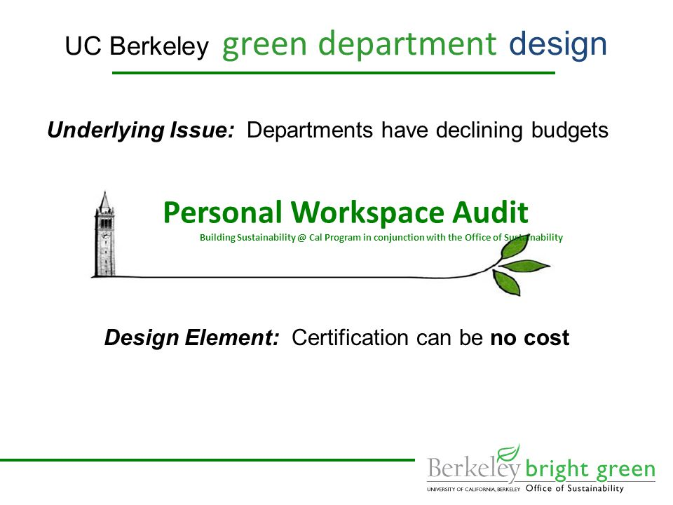 UC Berkeley green department design Underlying Issue: Departments have declining budgets Design Element: Certification can be no cost Personal Workspace Audit Building Cal Program in conjunction with the Office of Sustainability
