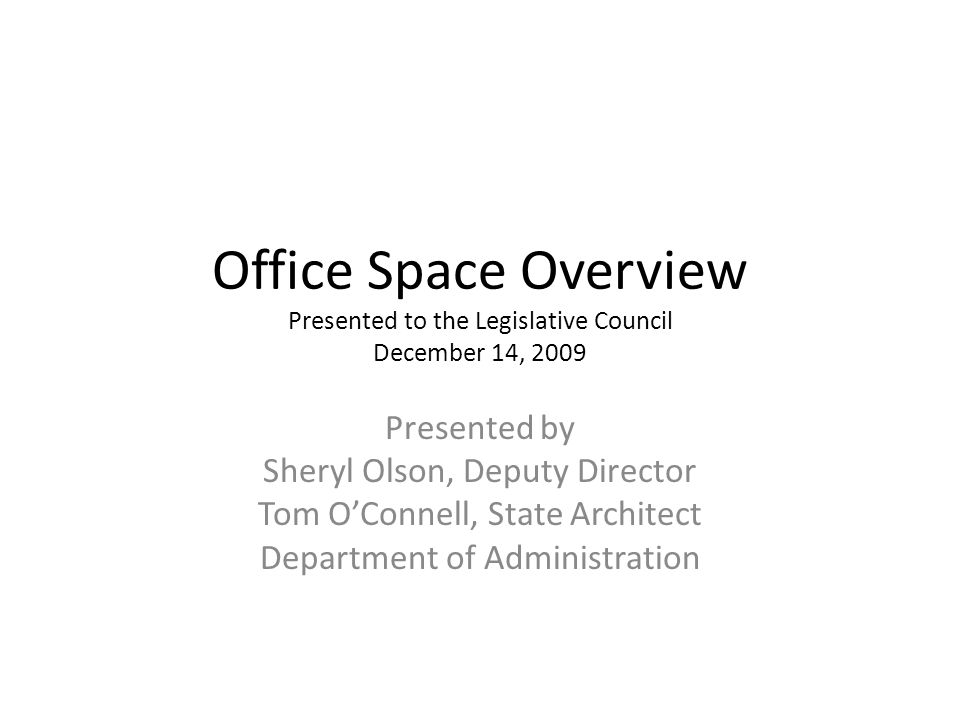 Office Space Overview Presented to the Legislative Council December 14, 2009 Presented by Sheryl Olson, Deputy Director Tom OConnell, State Architect Department of Administration