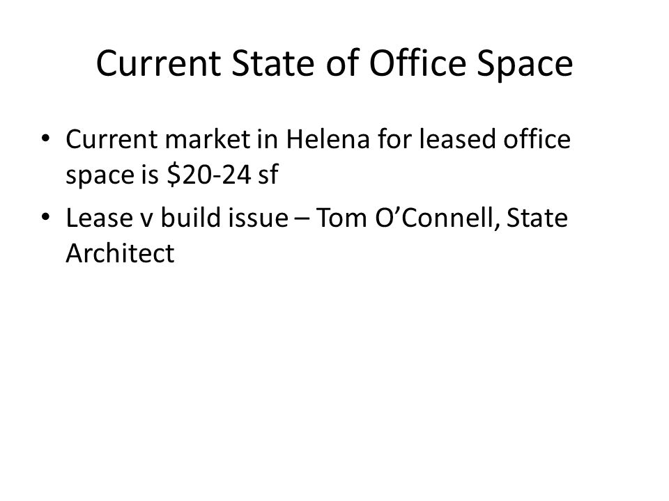 Current State of Office Space Current market in Helena for leased office space is $20-24 sf Lease v build issue – Tom OConnell, State Architect