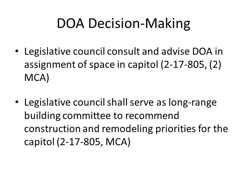 DOA Decision-Making Legislative council consult and advise DOA in assignment of space in capitol ( , (2) MCA) Legislative council shall serve as long-range building committee to recommend construction and remodeling priorities for the capitol ( , MCA)
