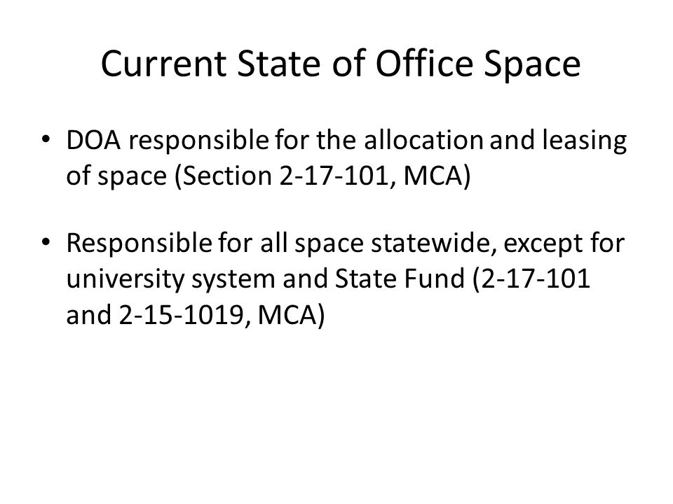 Current State of Office Space DOA responsible for the allocation and leasing of space (Section , MCA) Responsible for all space statewide, except for university system and State Fund ( and , MCA)