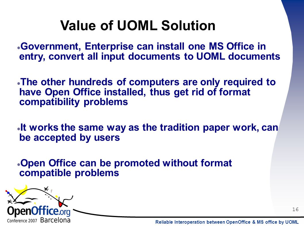 16 Reliable Interoperation between OpenOffice & MS office by UOML Value of UOML Solution Government, Enterprise can install one MS Office in entry, convert all input documents to UOML documents The other hundreds of computers are only required to have Open Office installed, thus get rid of format compatibility problems It works the same way as the tradition paper work, can be accepted by users Open Office can be promoted without format compatible problems