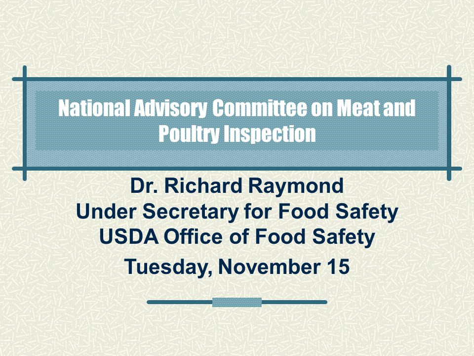 Dr. Richard Raymond Under Secretary for Food Safety USDA Office of Food Safety Tuesday, November 15 National Advisory Committee on Meat and Poultry In