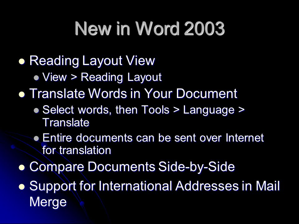 New in Word 2003 Reading Layout View Reading Layout View View > Reading Layout View > Reading Layout Translate Words in Your Document Translate Words in Your Document Select words, then Tools > Language > Translate Select words, then Tools > Language > Translate Entire documents can be sent over Internet for translation Entire documents can be sent over Internet for translation Compare Documents Side-by-Side Compare Documents Side-by-Side Support for International Addresses in Mail Merge Support for International Addresses in Mail Merge