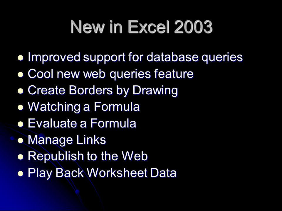New in Excel 2003 Improved support for database queries Improved support for database queries Cool new web queries feature Cool new web queries feature Create Borders by Drawing Create Borders by Drawing Watching a Formula Watching a Formula Evaluate a Formula Evaluate a Formula Manage Links Manage Links Republish to the Web Republish to the Web Play Back Worksheet Data Play Back Worksheet Data