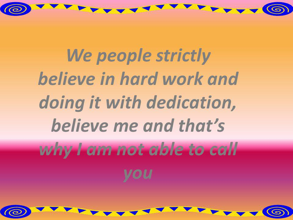 We people strictly believe in hard work and doing it with dedication, believe me and thats why I am not able to call you