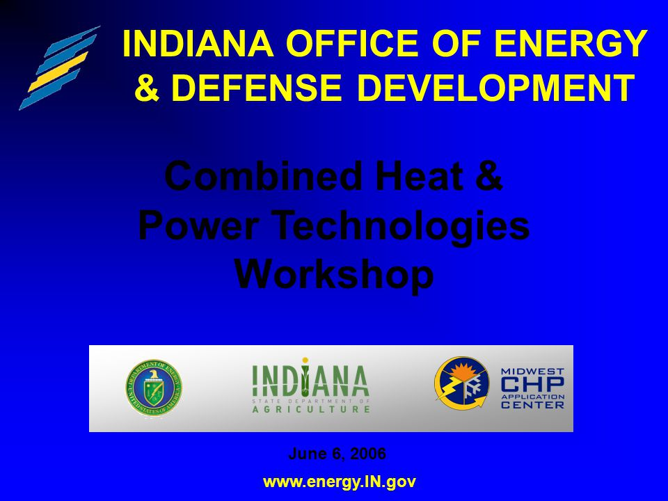 INDIANA OFFICE OF ENERGY & DEFENSE DEVELOPMENT Combined Heat & Power Technologies Workshop www.energy.IN.gov June 6, 2006