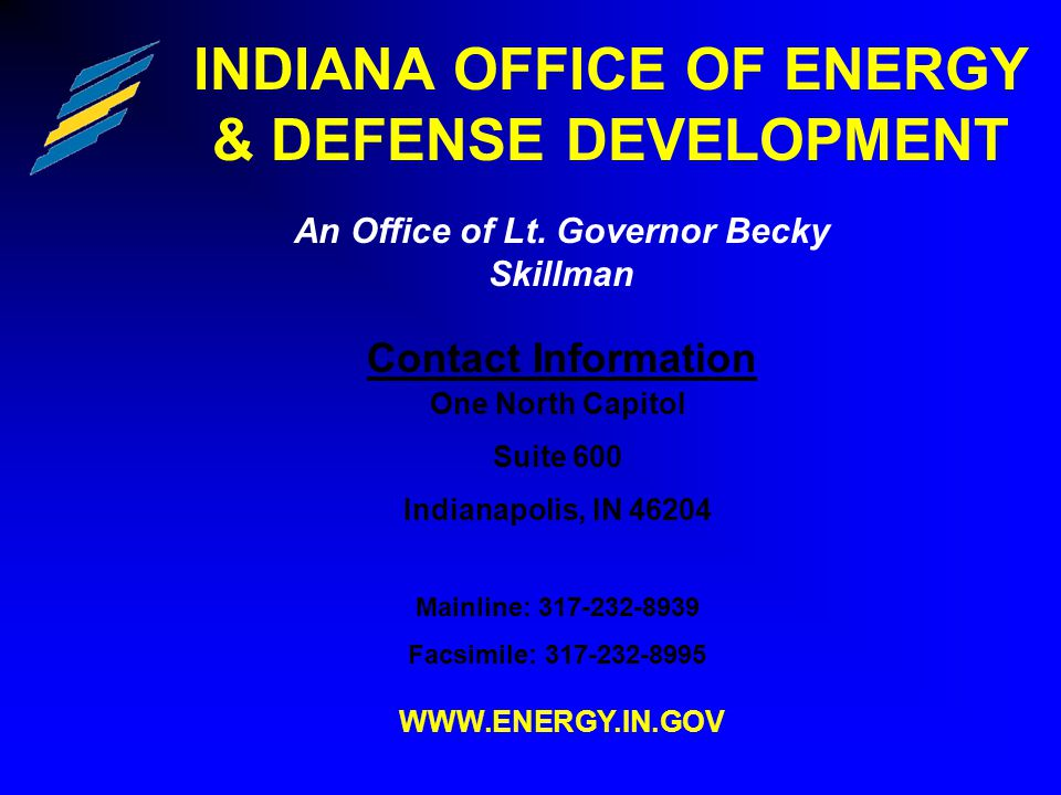 INDIANA OFFICE OF ENERGY & DEFENSE DEVELOPMENT Contact Information One North Capitol Suite 600 Indianapolis, IN 46204 Mainline: 317-232-8939 Facsimile: 317-232-8995 WWW.ENERGY.IN.GOV An Office of Lt.