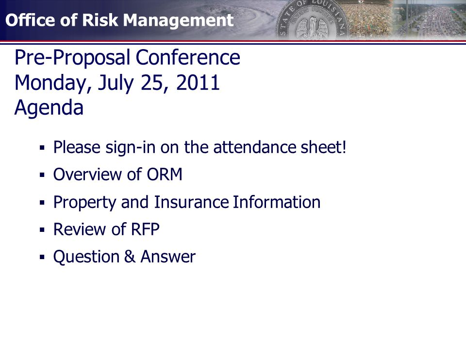 Office of Risk Management Pre-Proposal Conference Monday, July 25, 2011 Agenda Please sign-in on the attendance sheet! Overview of ORM Property and In