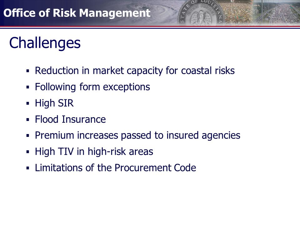 Office of Risk Management Challenges Reduction in market capacity for coastal risks Following form exceptions High SIR Flood Insurance Premium increas
