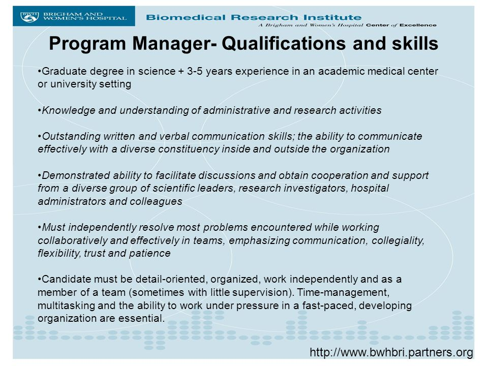 Program Manager- Qualifications and skills Graduate degree in science + 3-5 years experience in an academic medical center or university setting Knowledge and understanding of administrative and research activities Outstanding written and verbal communication skills; the ability to communicate effectively with a diverse constituency inside and outside the organization Demonstrated ability to facilitate discussions and obtain cooperation and support from a diverse group of scientific leaders, research investigators, hospital administrators and colleagues Must independently resolve most problems encountered while working collaboratively and effectively in teams, emphasizing communication, collegiality, flexibility, trust and patience Candidate must be detail-oriented, organized, work independently and as a member of a team (sometimes with little supervision).