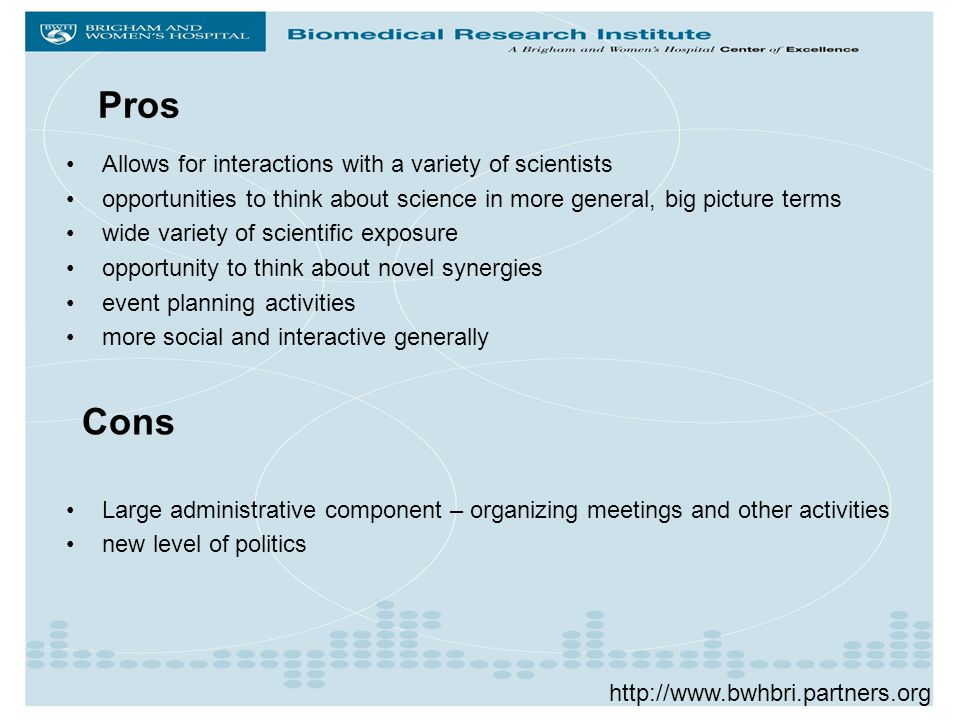 Allows for interactions with a variety of scientists opportunities to think about science in more general, big picture terms wide variety of scientific exposure opportunity to think about novel synergies event planning activities more social and interactive generally Large administrative component – organizing meetings and other activities new level of politics Pros   Cons
