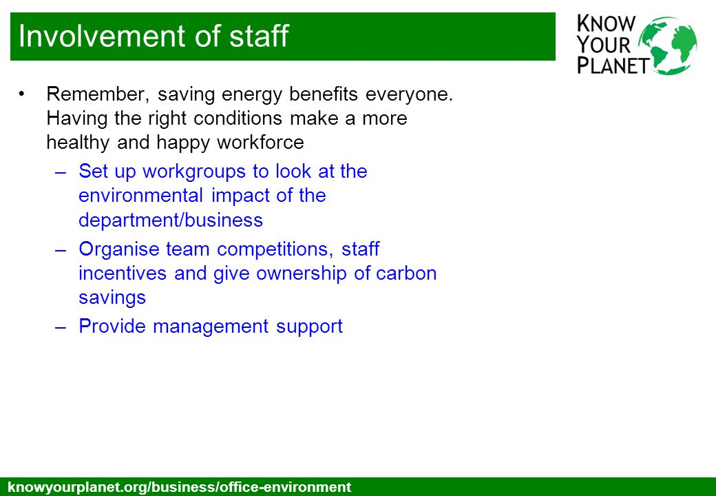 Toggle below knowyourplanet.org/business/office-environment Involvement of staff Remember, saving energy benefits everyone. Having the right condition