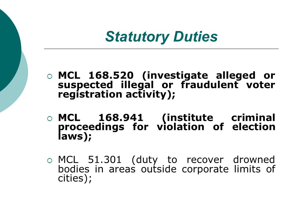 Statutory Duties MCL 168.520 (investigate alleged or suspected illegal or fraudulent voter registration activity); MCL 168.941 (institute criminal proceedings for violation of election laws); MCL 51.301 (duty to recover drowned bodies in areas outside corporate limits of cities);