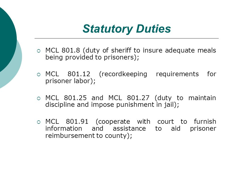 Statutory Duties MCL 801.8 (duty of sheriff to insure adequate meals being provided to prisoners); MCL 801.12 (recordkeeping requirements for prisoner labor); MCL 801.25 and MCL 801.27 (duty to maintain discipline and impose punishment in jail); MCL 801.91 (cooperate with court to furnish information and assistance to aid prisoner reimbursement to county);